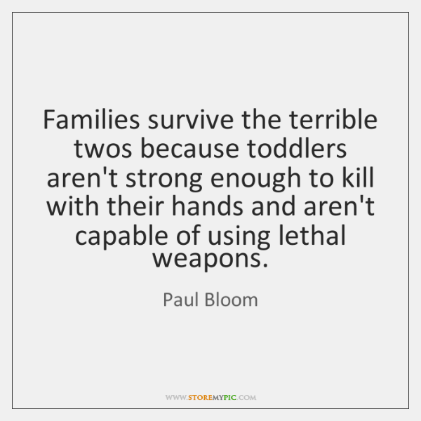 Families survive the terrible twos because toddlers aren't strong enough to kill ...
