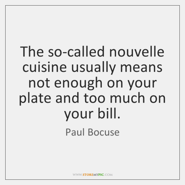 The so-called nouvelle cuisine usually means not enough on your plate and ...