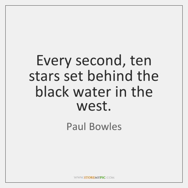 Every second, ten stars set behind the black water in the west.