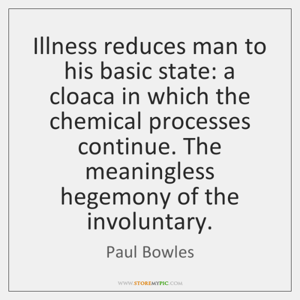 Illness reduces man to his basic state: a cloaca in which the ...