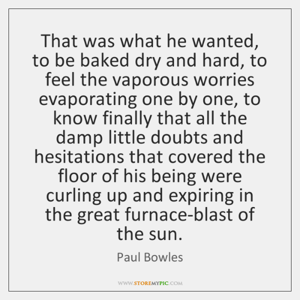 That was what he wanted, to be baked dry and hard, to ...