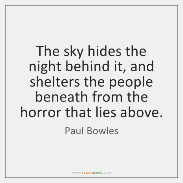 The sky hides the night behind it, and shelters the people beneath ...