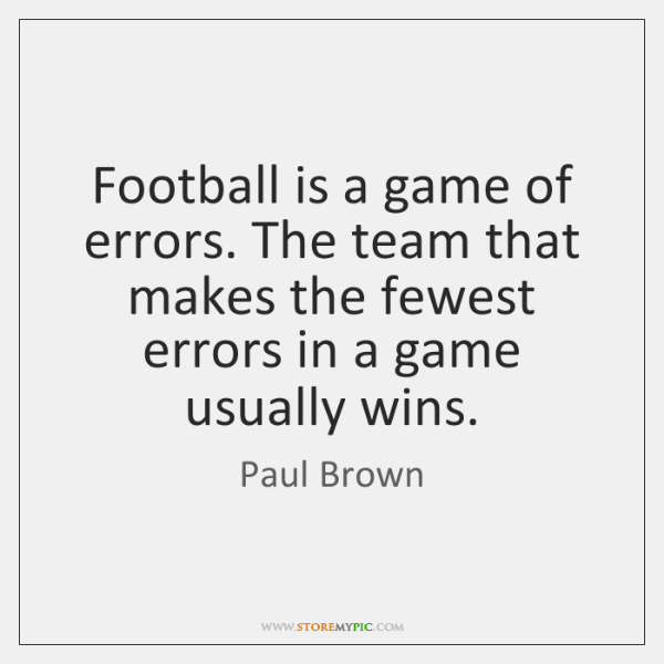 Football is a game of errors. The team that makes the fewest ...