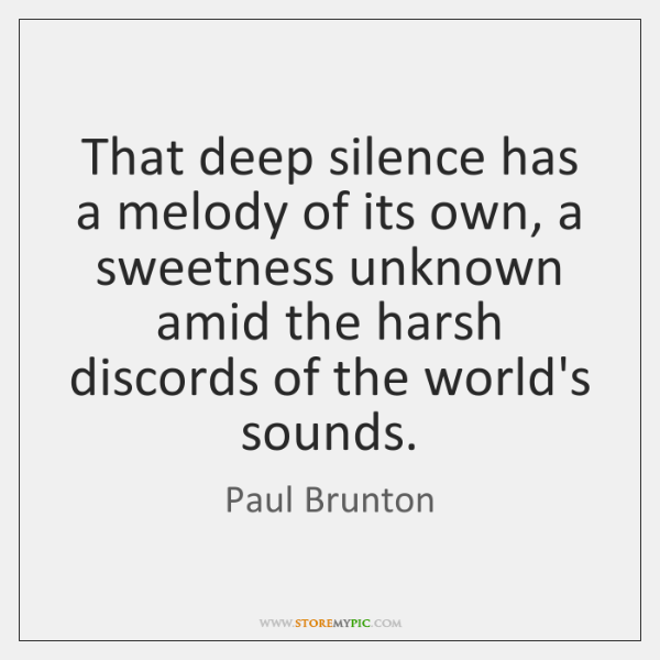 That deep silence has a melody of its own, a sweetness unknown ...