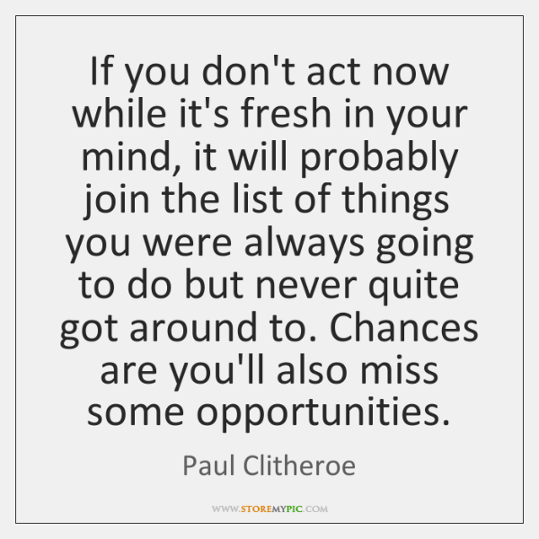 If you don't act now while it's fresh in your mind, it ...