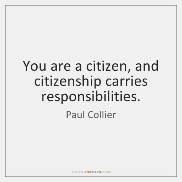 You are a citizen, and citizenship carries responsibilities.