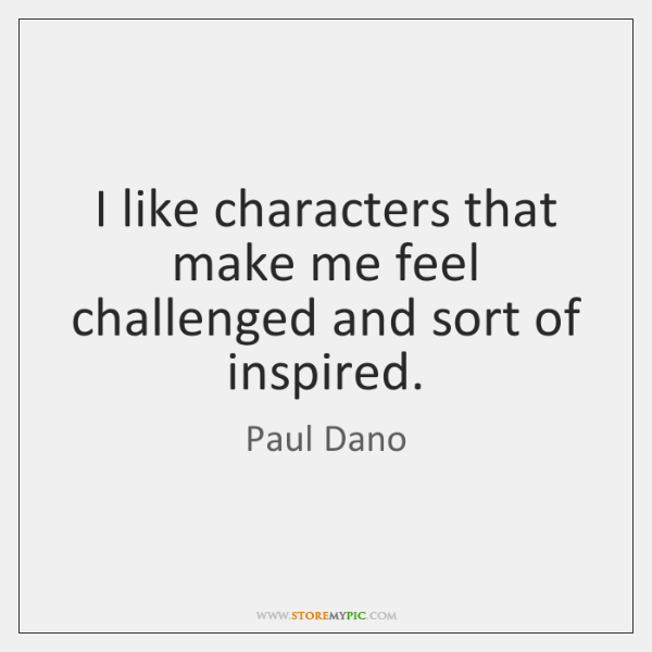 I like characters that make me feel challenged and sort of inspired.
