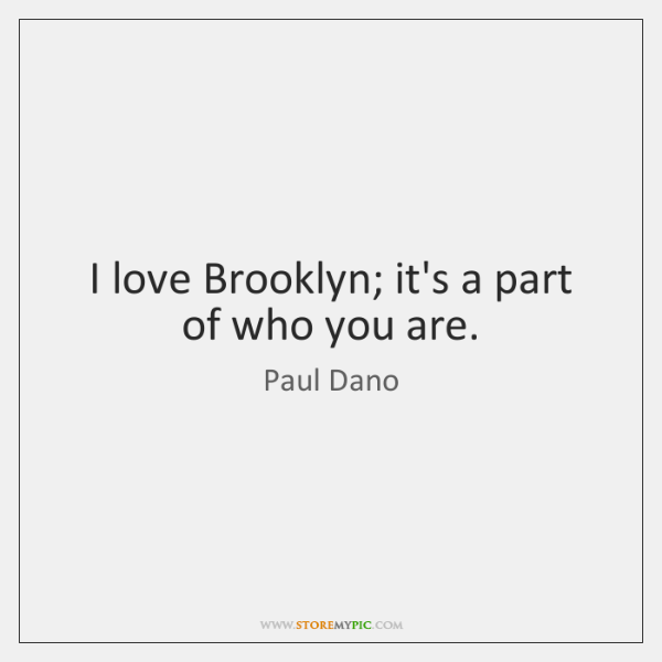 I love Brooklyn; it's a part of who you are.