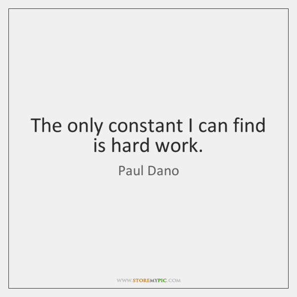 The only constant I can find is hard work.