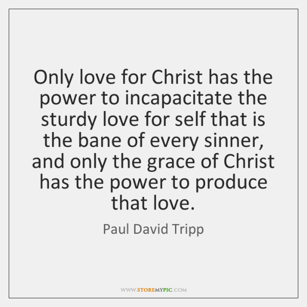 Only love for Christ has the power to incapacitate the sturdy love ...