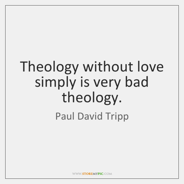 Theology without love simply is very bad theology.