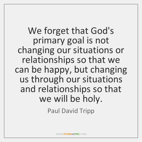 We forget that God's primary goal is not changing our situations or ...