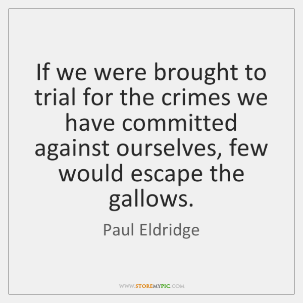 If we were brought to trial for the crimes we have committed ...