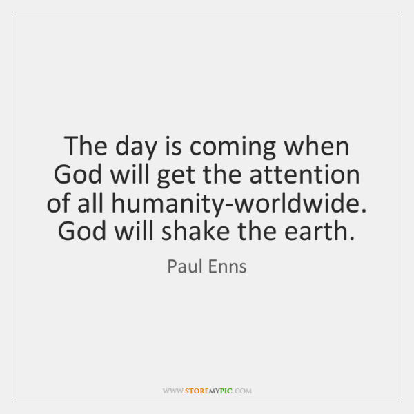 The day is coming when God will get the attention of all ...