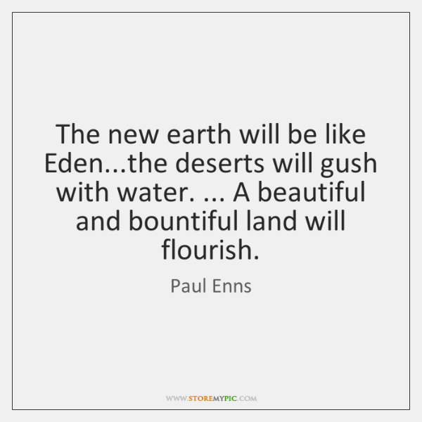 The new earth will be like Eden...the deserts will gush with ...
