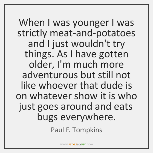 When I was younger I was strictly meat-and-potatoes and I just wouldn't ...