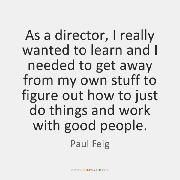 As a director, I really wanted to learn and I needed to ...