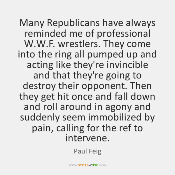 Many Republicans have always reminded me of professional W.W.F. wrestlers. ...