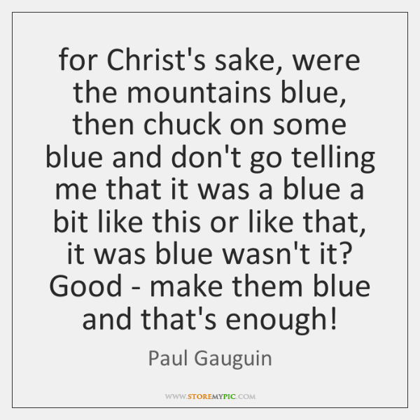 for Christ's sake, were the mountains blue, then chuck on some blue ...