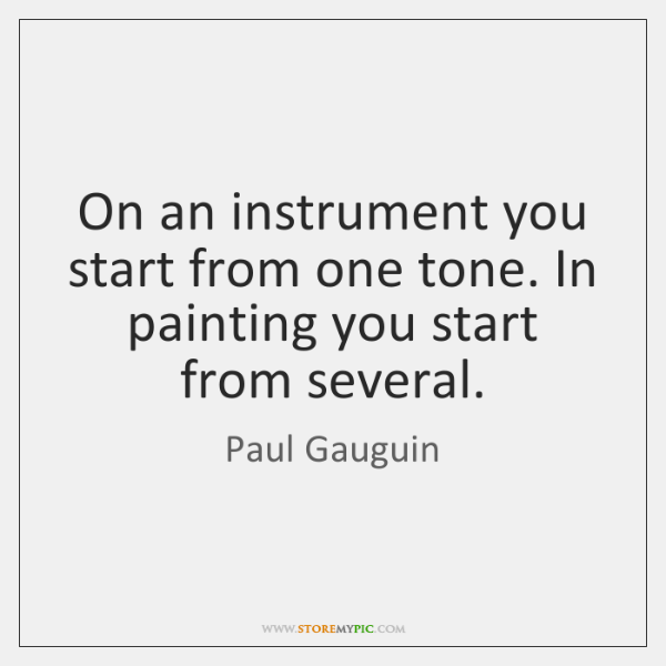 On an instrument you start from one tone. In painting you start ...