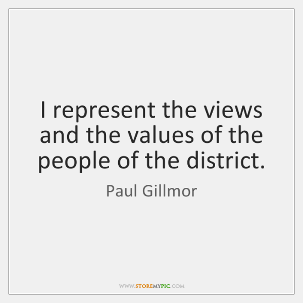 I represent the views and the values of the people of the ...