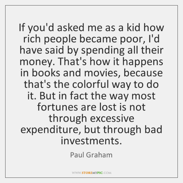 If you'd asked me as a kid how rich people became poor, ...