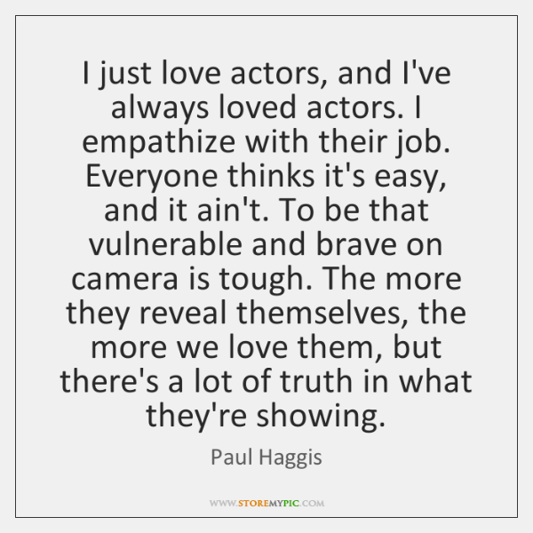 I just love actors, and I've always loved actors. I empathize with ...
