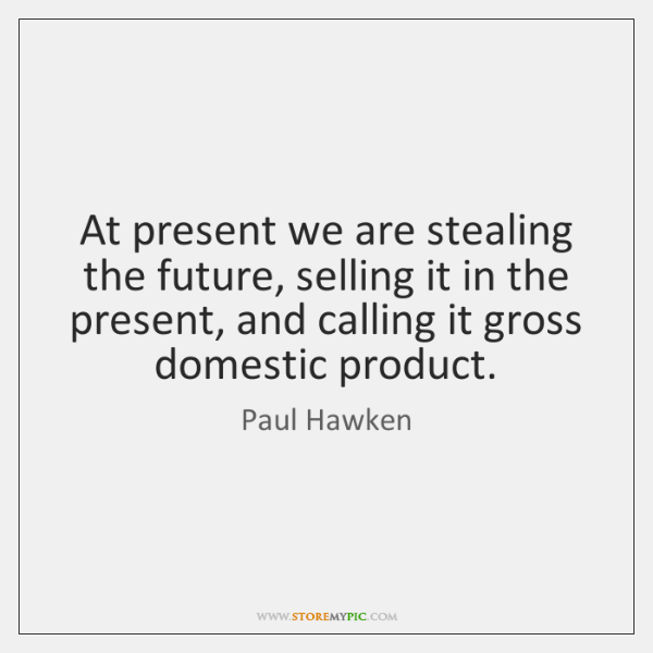 At present we are stealing the future, selling it in the present, ...