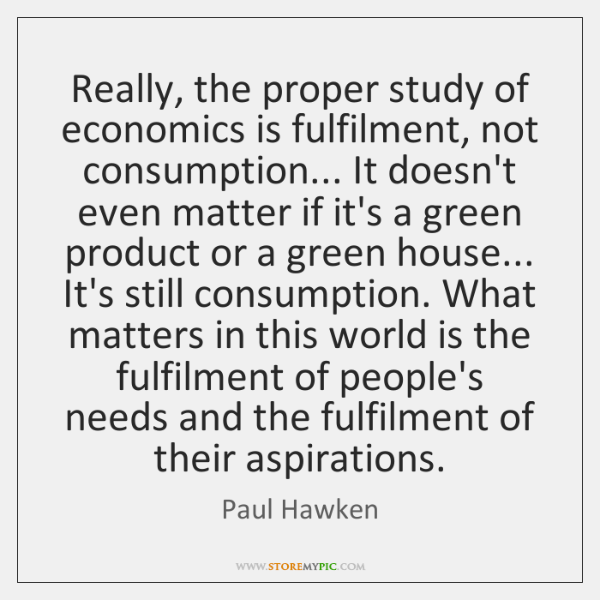Really, the proper study of economics is fulfilment, not consumption... It doesn't ...