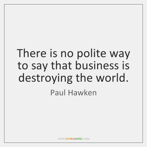 There is no polite way to say that business is destroying the ...