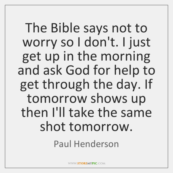 The Bible says not to worry so I don't. I just get ...