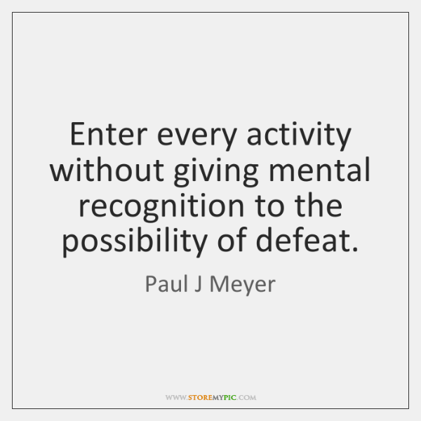 Enter every activity without giving mental recognition to the possibility of defeat.