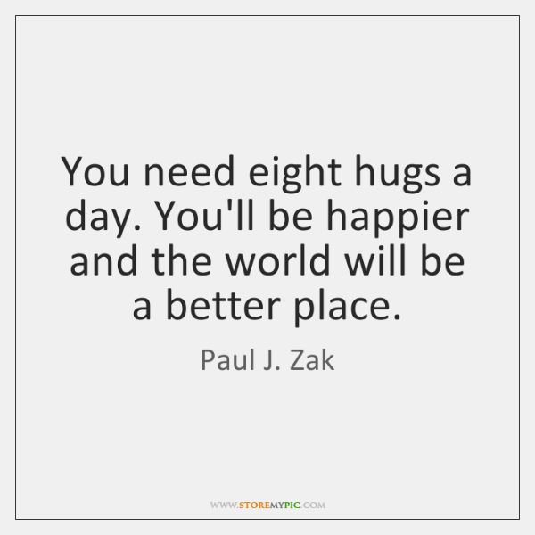 You need eight hugs a day. You'll be happier and the world ...
