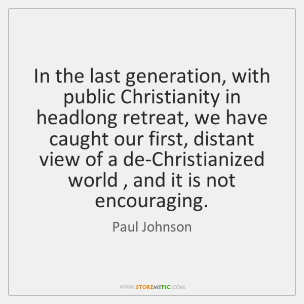 In the last generation, with public Christianity in headlong retreat, we have ...