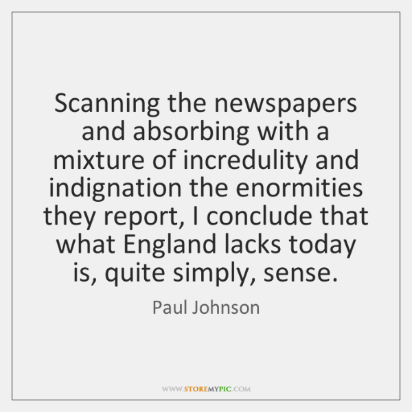 Scanning the newspapers and absorbing with a mixture of incredulity and indignation ...