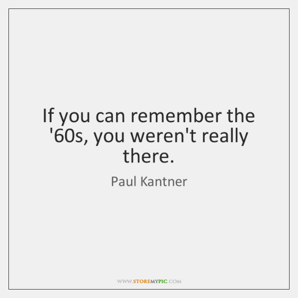 If you can remember the '60s, you weren't really there.