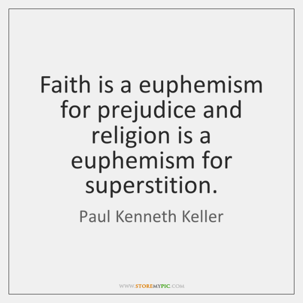 Faith is a euphemism for prejudice and religion is a euphemism for ...