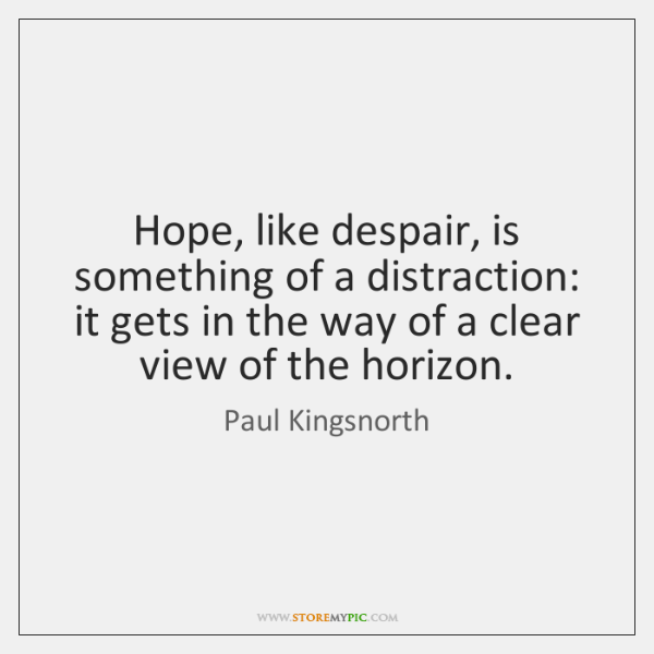 Hope, like despair, is something of a distraction: it gets in the ...