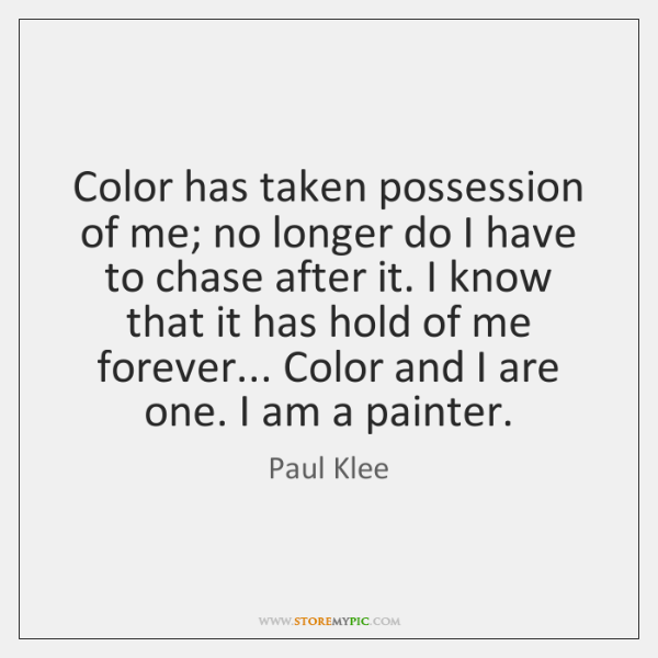 Color has taken possession of me; no longer do I have to ...
