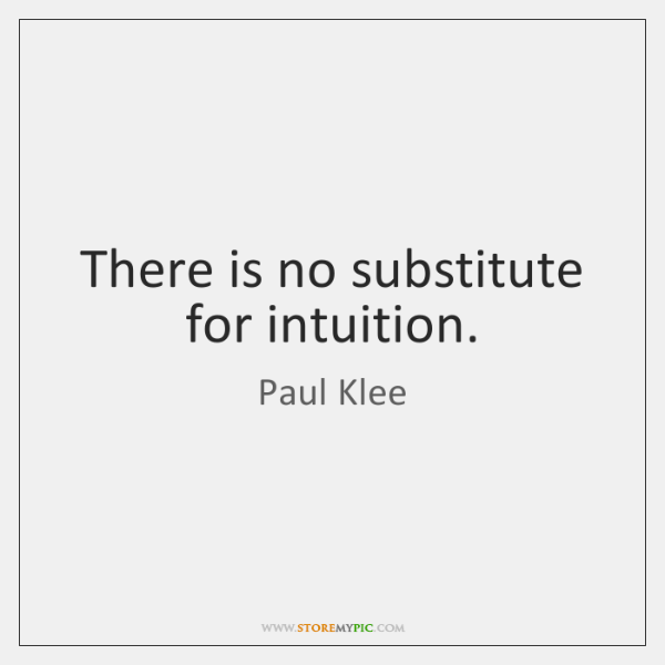 There is no substitute for intuition.