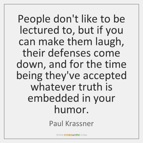 People don't like to be lectured to, but if you can make ...