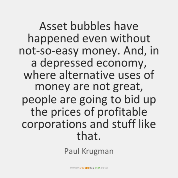 Asset bubbles have happened even without not-so-easy money. And, in a depressed ...