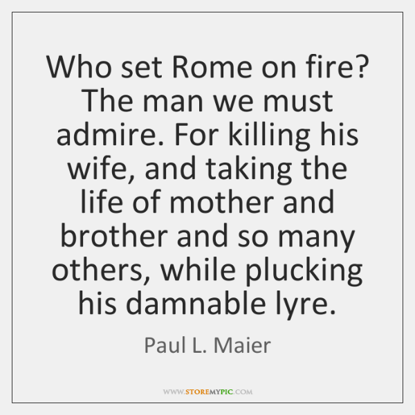 Who set Rome on fire? The man we must admire. For killing ...