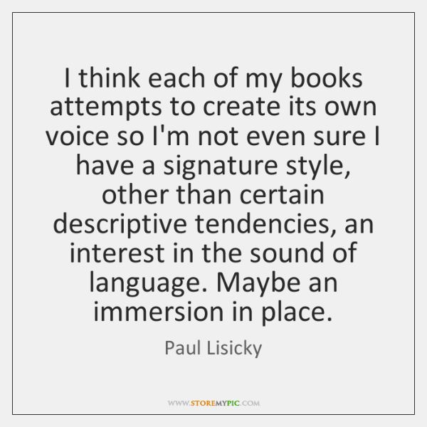 I think each of my books attempts to create its own voice ...