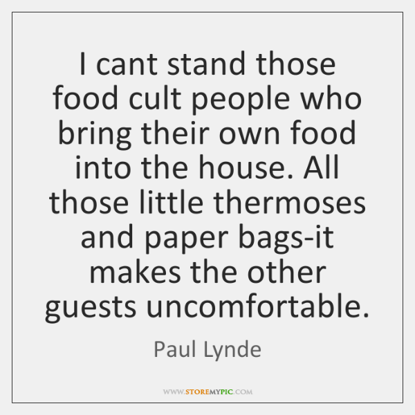 I cant stand those food cult people who bring their own food ...