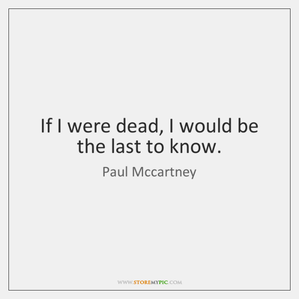 If I were dead, I would be the last to know.