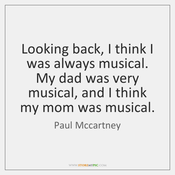 Looking back, I think I was always musical. My dad was very ...