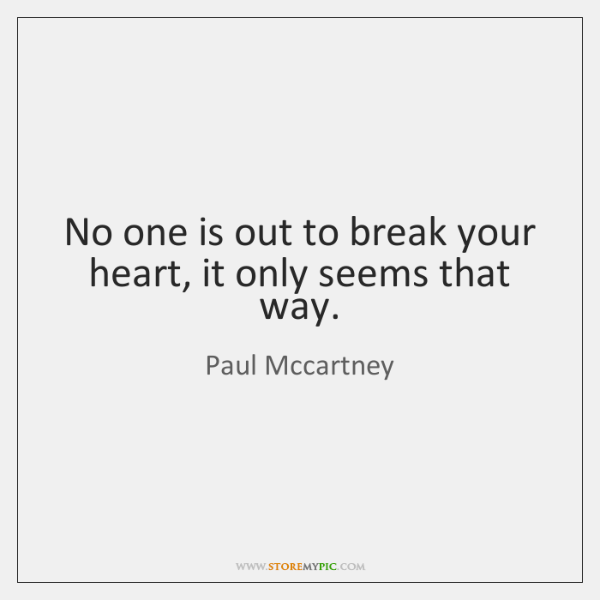 No one is out to break your heart, it only seems that ...