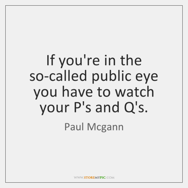 If you're in the so-called public eye you have to watch your ...