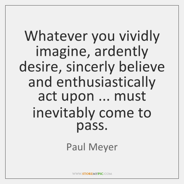 Whatever you vividly imagine, ardently desire, sincerly believe and enthusiastically act upon ... ..
